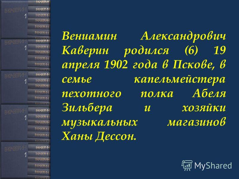 Вениамин Александрович Каверин родился (6) 19 апреля 1902 года в Пскове, в семье капельмейстера пехотного полка Абеля Зильбера и хозяйки музыкальных магазинов Ханы Дессон.