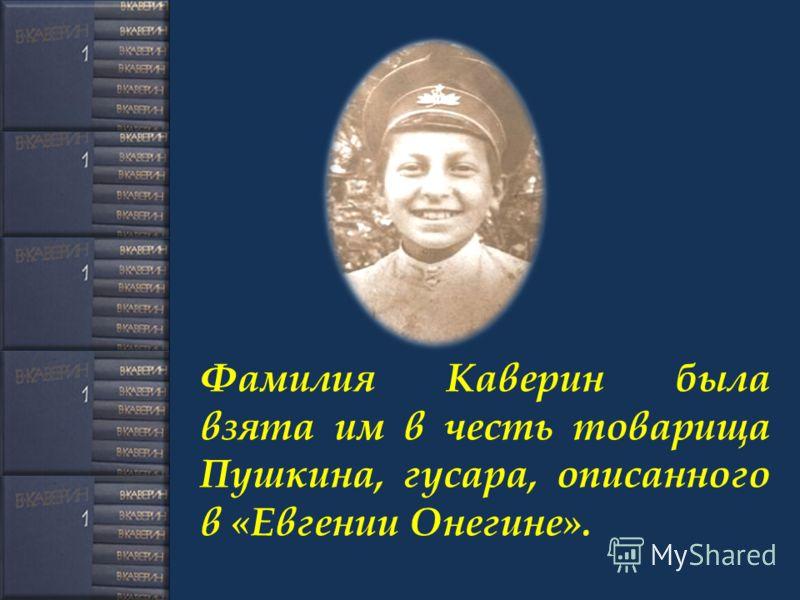 Фамилия Каверин была взята им в честь товарища Пушкина, гусара, описанного в «Евгении Онегине».