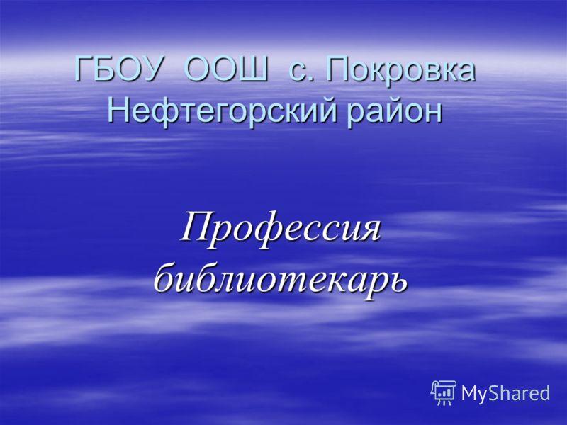 ГБОУ ООШ с. Покровка Нефтегорский район Профессия библиотекарь