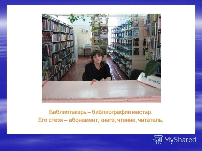 Библиотекарь – библиографии мастер. Его стезя – абонемент, книга, чтение, читатель.