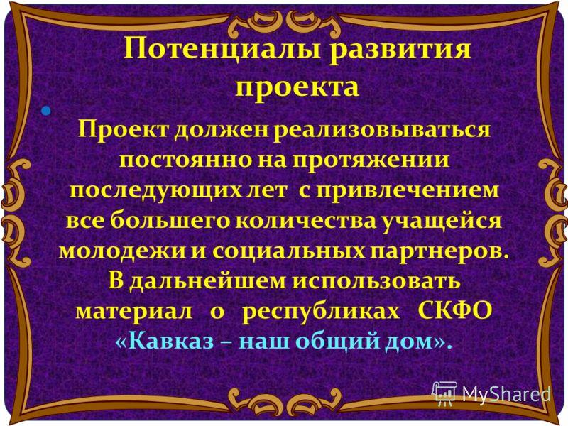 Потенциалы развития проекта Проект должен реализовываться постоянно на протяжении последующих лет с привлечением все большего количества учащейся молодежи и социальных партнеров. В дальнейшем использовать материал о республиках СКФО «Кавказ – наш общ