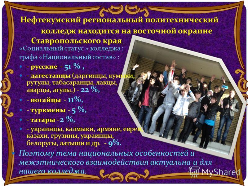 Нефтекумский региональный политехнический колледж находится на восточной окраине Ставропольского края «Социальный статус » колледжа : графа «Национальный состав» : - русские - 51 %, - дагестанцы (даргинцы, кумыки, рутулы, табасаранцы, лакцы, аварцы,