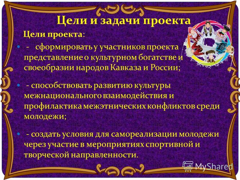 Цели и задачи проекта Цели проекта: - сформировать у участников проекта представление о культурном богатстве и своеобразии народов Кавказа и России; - способствовать развитию культуры межнационального взаимодействия и профилактика межэтнических конфл