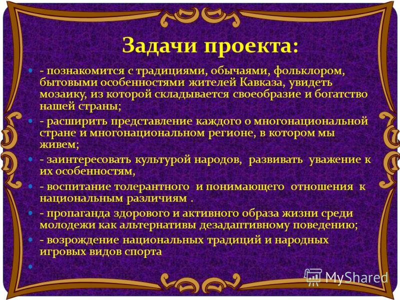Задачи проекта: - познакомится с традициями, обычаями, фольклором, бытовыми особенностями жителей Кавказа, увидеть мозаику, из которой складывается своеобразие и богатство нашей страны; - расширить представление каждого о многонациональной стране и м