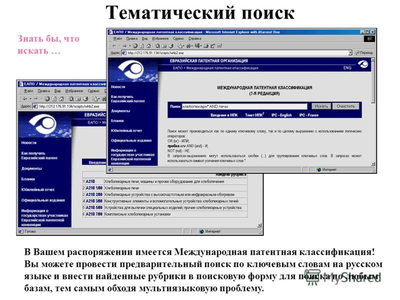 Тематический поиск В Вашем распоряжении имеется Международная патентная классификация! Вы можете провести предварительный поиск по ключевым словам на русском языке и внести найденные рубрики в поисковую форму для поиска по любым базам, тем самым обхо