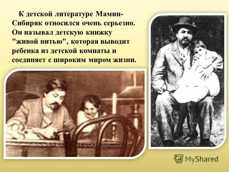 К детской литературе Мамин- Сибиряк относился очень серьезно. Он называл детскую книжку живой нитью, которая выводит ребенка из детской комнаты и соединяет с широким миром жизни.