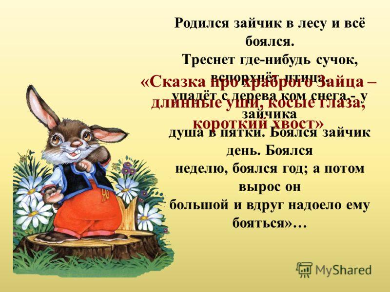 Родился зайчик в лесу и всё боялся. Треснет где-нибудь сучок, вспорхнёт птица, упадёт с дерева ком снега,- у зайчика душа в пятки. Боялся зайчик день. Боялся неделю, боялся год; а потом вырос он большой и вдруг надоело ему бояться»… «Сказка про храбр