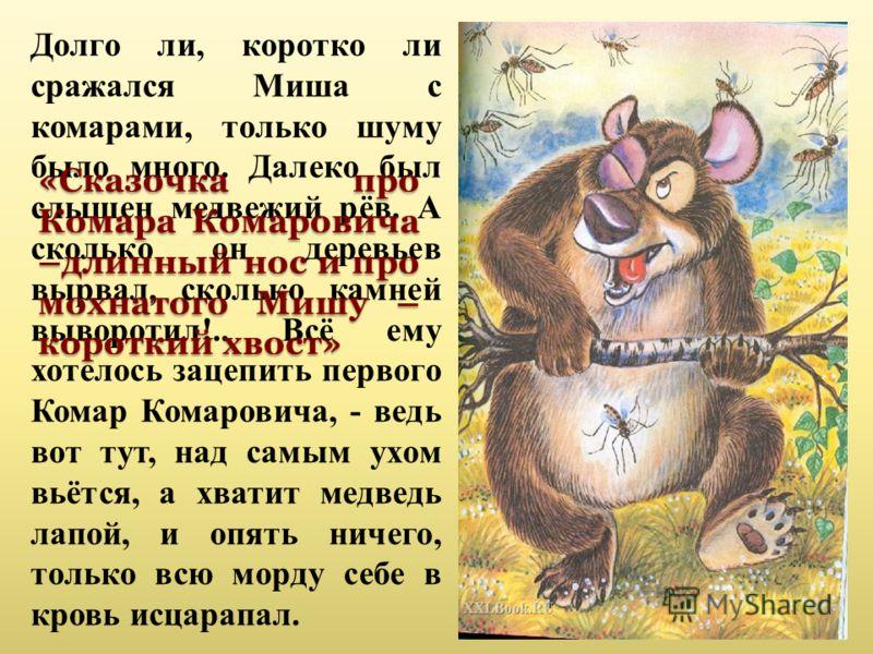 Долго ли, коротко ли сражался Миша с комарами, только шуму было много. Далеко был слышен медвежий рёв. А сколько он деревьев вырвал, сколько камней выворотил!.. Всё ему хотелось зацепить первого Комар Комаровича, - ведь вот тут, над самым ухом вьётся
