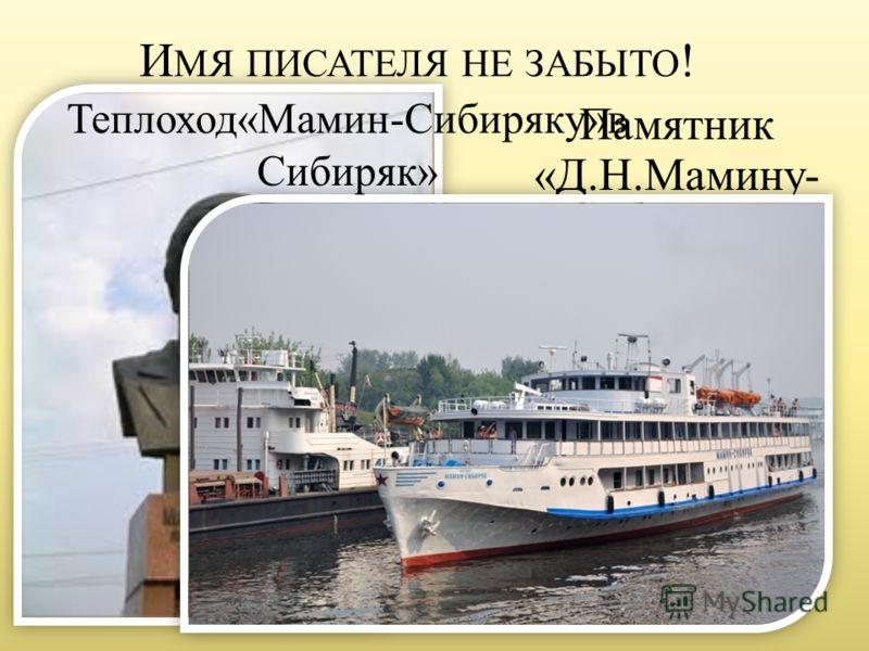 И МЯ ПИСАТЕЛЯ НЕ ЗАБЫТО ! Памятник «Д.Н.Мамину- Сибиряку» в Екатеринбурге Теплоход«Мамин-Сибиряку»в Сибиряк»