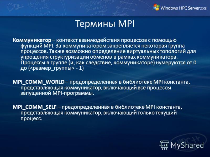 Термины MPI Коммуникатор – контекст взаимодействия процессов с помощью функций MPI. За коммуникатором закрепляется некоторая группа процессов. Также возможно определение виртуальных топологий для упрощения структуризации обменов в рамках коммуникатор