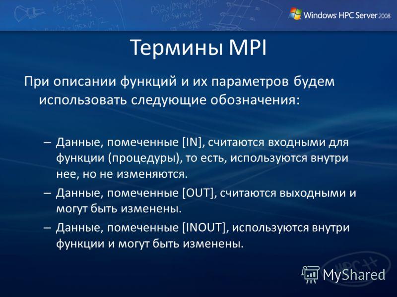 Термины MPI При описании функций и их параметров будем использовать следующие обозначения: – Данные, помеченные [IN], считаются входными для функции (процедуры), то есть, используются внутри нее, но не изменяются. – Данные, помеченные [OUT], считаютс