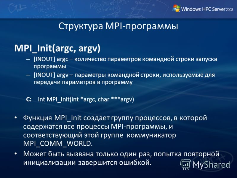 Структура MPI-программы MPI_Init(argc, argv) – [INOUT] argc – количество параметров командной строки запуска программы – [INOUT] argv – параметры командной строки, используемые для передачи параметров в программу C: int MPI_Init(int *argc, char ***ar