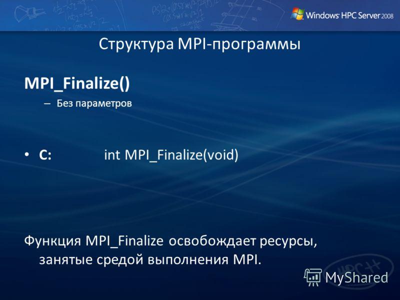 Структура MPI-программы MPI_Finalize() – Без параметров C: int MPI_Finalize(void) Функция MPI_Finalize освобождает ресурсы, занятые средой выполнения MPI.