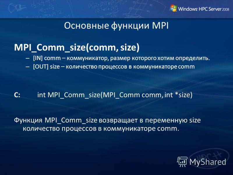 Основные функции MPI MPI_Comm_size(comm, size) – [IN] comm – коммуникатор, размер которого хотим определить. – [OUT] size – количество процессов в коммуникаторе comm C:int MPI_Comm_size(MPI_Comm comm, int *size) Функция MPI_Comm_size возвращает в пер