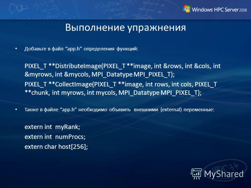 Выполнение упражнения Добавьте в файл app.h определения функций: PIXEL_T **DistributeImage(PIXEL_T **image, int &rows, int &cols, int &myrows, int &mycols, MPI_Datatype MPI_PIXEL_T); PIXEL_T **CollectImage(PIXEL_T **image, int rows, int cols, PIXEL_T