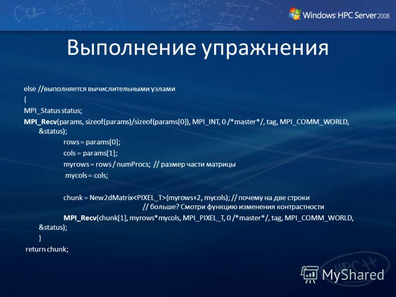 Выполнение упражнения else //выполняется вычислительными узлами { MPI_Status status; MPI_Recv(params, sizeof(params)/sizeof(params[0]), MPI_INT, 0 /*master*/, tag, MPI_COMM_WORLD, &status); rows = params[0]; cols = params[1]; myrows = rows / numProcs