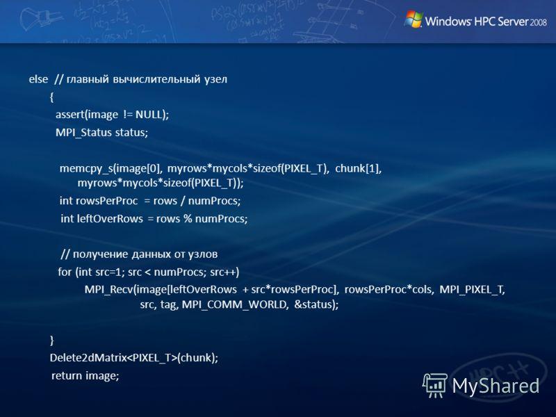 else // главный вычислительный узел { assert(image != NULL); MPI_Status status; memcpy_s(image[0], myrows*mycols*sizeof(PIXEL_T), chunk[1], myrows*mycols*sizeof(PIXEL_T)); int rowsPerProc = rows / numProcs; int leftOverRows = rows % numProcs; // полу
