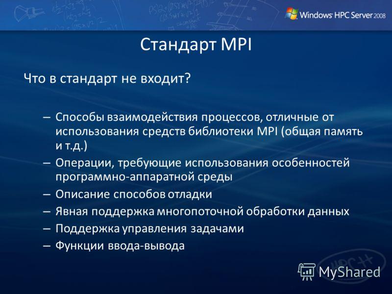 Стандарт MPI Что в стандарт не входит? – Способы взаимодействия процессов, отличные от использования средств библиотеки MPI (общая память и т.д.) – Операции, требующие использования особенностей программно-аппаратной среды – Описание способов отладки