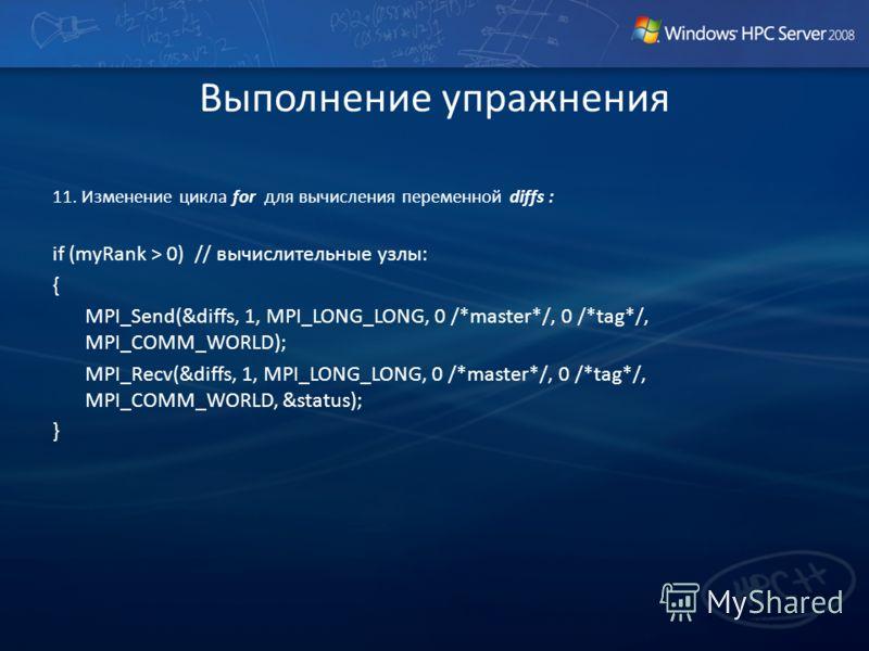 Выполнение упражнения 11. Изменение цикла for для вычисления переменной diffs : if (myRank > 0) // вычислительные узлы: { MPI_Send(&diffs, 1, MPI_LONG_LONG, 0 /*master*/, 0 /*tag*/, MPI_COMM_WORLD); MPI_Recv(&diffs, 1, MPI_LONG_LONG, 0 /*master*/, 0