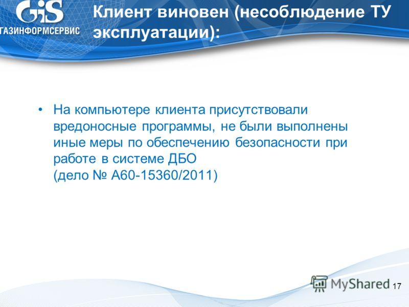 17 Клиент виновен (несоблюдение ТУ эксплуатации): На компьютере клиента присутствовали вредоносные программы, не были выполнены иные меры по обеспечению безопасности при работе в системе ДБО (дело А60-15360/2011)