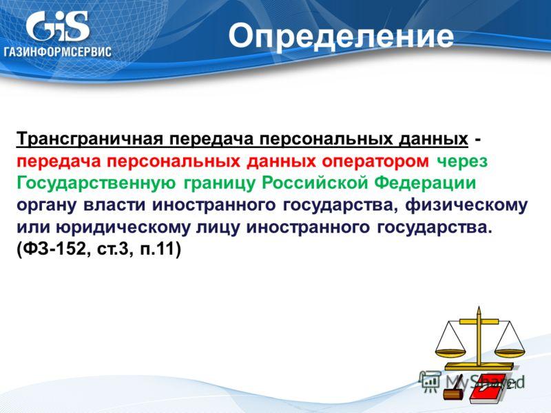 Определение 21 Трансграничная передача персональных данных - передача персональных данных оператором через Государственную границу Российской Федерации органу власти иностранного государства, физическому или юридическому лицу иностранного государства