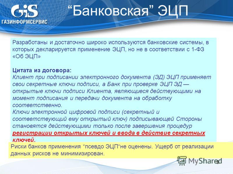 Банковская ЭЦП 8 Разработаны и достаточно широко используются банковские системы, в которых декларируется применение ЭЦП, но не в соответствии с 1-ФЗ «Об ЭЦП» Цитата из договора: Клиент при подписании электронного документа (ЭД) ЭЦП применяет свои се