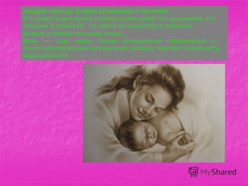 Каждую секунду в мире рождаются 3 человека. И с первого дня жизни ребёнка мама живёт его дыханием, его слезами и улыбкой. На свете не существует человека роднее и ближе чем наши мамы. Мать чудо мира! Своей бесконечной готовностью к самопожертвованию