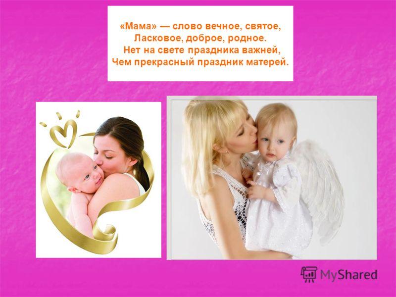 «Мама» слово вечное, святое, Ласковое, доброе, родное. Нет на свете праздника важней, Чем прекрасный праздник матерей.