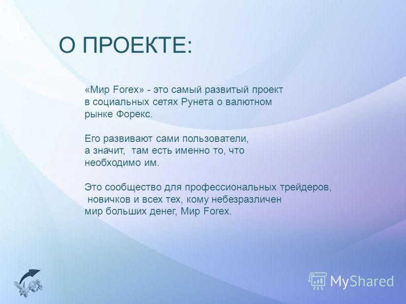 О ПРОЕКТЕ: «Мир Forex» - это самый развитый проект в социальных сетях Рунета о валютном рынке Форекс. Его развивают сами пользователи, а значит, там есть именно то, что необходимо им. Это сообщество для профессиональных трейдеров, новичков и всех тех