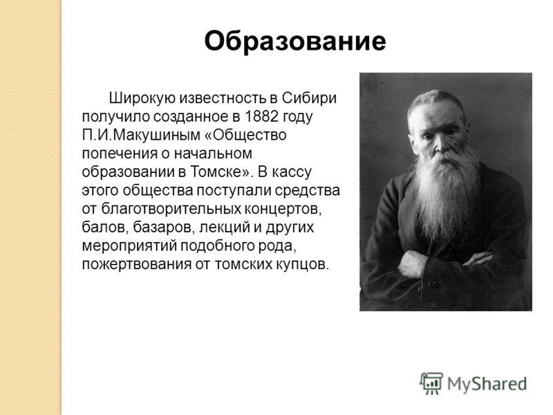 Широкую известность в Сибири получило созданное в 1882 году П.И.Макушиным «Общество попечения о начальном образовании в Томске». В кассу этого общества поступали средства от благотворительных концертов, балов, базаров, лекций и других мероприятий под