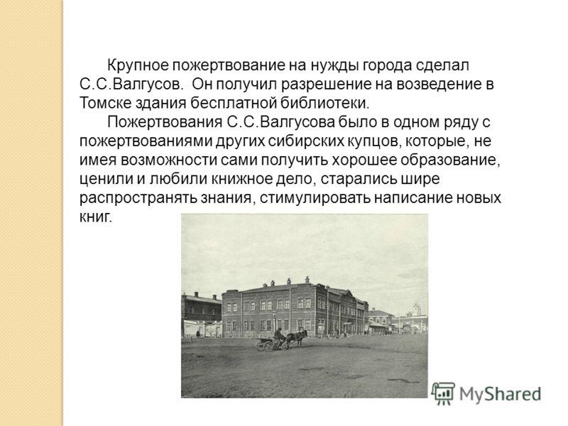 Крупное пожертвование на нужды города сделал С.С.Валгусов. Он получил разрешение на возведение в Томске здания бесплатной библиотеки. Пожертвования С.С.Валгусова было в одном ряду с пожертвованиями других сибирских купцов, которые, не имея возможност