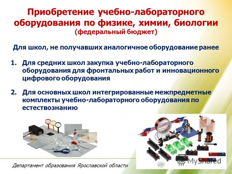 Департамент образования Ярославской области Приобретение учебно-лабораторного оборудования по физике, химии, биологии (федеральный бюджет) Для школ, не получавших аналогичное оборудование ранее 1.Для средних школ закупка учебно-лабораторного оборудов