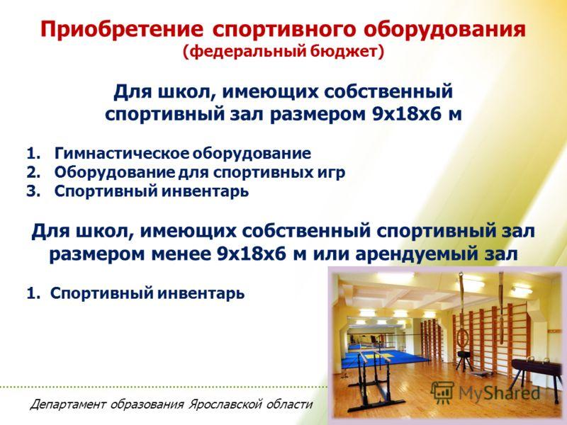 Департамент образования Ярославской области Приобретение спортивного оборудования (федеральный бюджет) Для школ, имеющих собственный спортивный зал размером 9х18х6 м 1.Гимнастическое оборудование 2.Оборудование для спортивных игр 3.Спортивный инвента