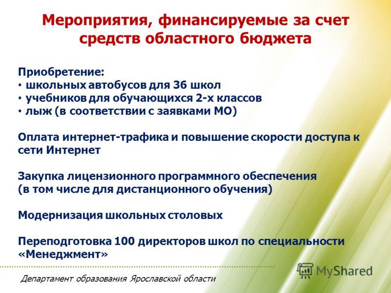 Департамент образования Ярославской области Мероприятия, финансируемые за счет средств областного бюджета Приобретение: школьных автобусов для 36 школ учебников для обучающихся 2-х классов лыж (в соответствии с заявками МО) Оплата интернет-трафика и