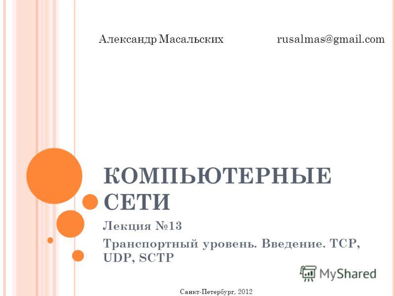 КОМПЬЮТЕРНЫЕ СЕТИ Лекция 13 Транспортный уровень. Введение. TCP, UDP, SCTP Санкт-Петербург, 2012 Александр Масальских rusalmas@gmail.com