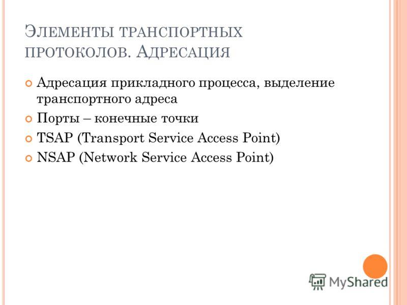 Э ЛЕМЕНТЫ ТРАНСПОРТНЫХ ПРОТОКОЛОВ. А ДРЕСАЦИЯ Адресация прикладного процесса, выделение транспортного адреса Порты – конечные точки TSAP (Transport Service Access Point) NSAP (Network Service Access Point)