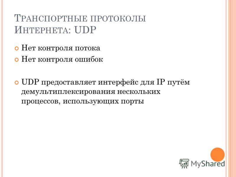 Т РАНСПОРТНЫЕ ПРОТОКОЛЫ И НТЕРНЕТА : UDP Нет контроля потока Нет контроля ошибок UDP предоставляет интерфейс для IP путём демультиплексирования нескольких процессов, использующих порты