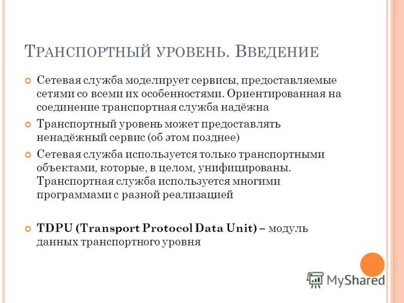 Т РАНСПОРТНЫЙ УРОВЕНЬ. В ВЕДЕНИЕ Сетевая служба моделирует сервисы, предоставляемые сетями со всеми их особенностями. Ориентированная на соединение транспортная служба надёжна Транспортный уровень может предоставлять ненадёжный сервис (об этом поздне