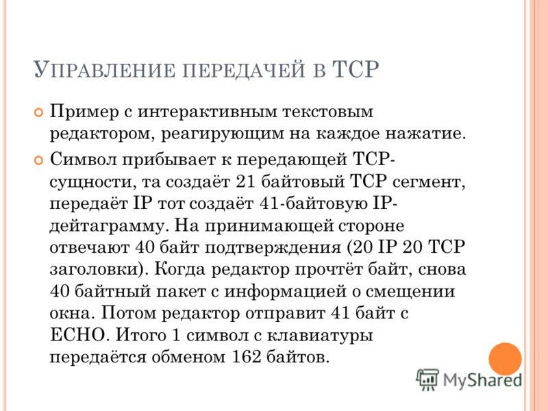 Пример с интерактивным текстовым редактором, реагирующим на каждое нажатие. Символ прибывает к передающей TCP- сущности, та создаёт 21 байтовый TCP сегмент, передаёт IP тот создаёт 41-байтовую IP- дейтаграмму. На принимающей стороне отвечают 40 байт