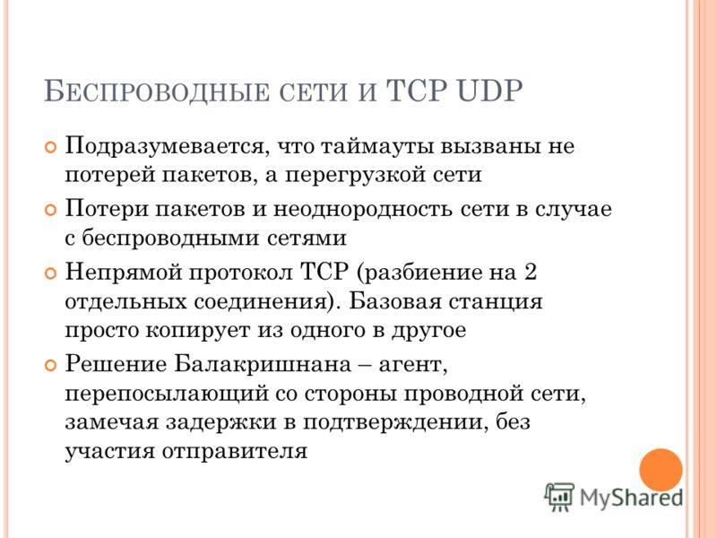 Б ЕСПРОВОДНЫЕ СЕТИ И TCP UDP Подразумевается, что таймауты вызваны не потерей пакетов, а перегрузкой сети Потери пакетов и неоднородность сети в случае с беспроводными сетями Непрямой протокол TCP (разбиение на 2 отдельных соединения). Базовая станци