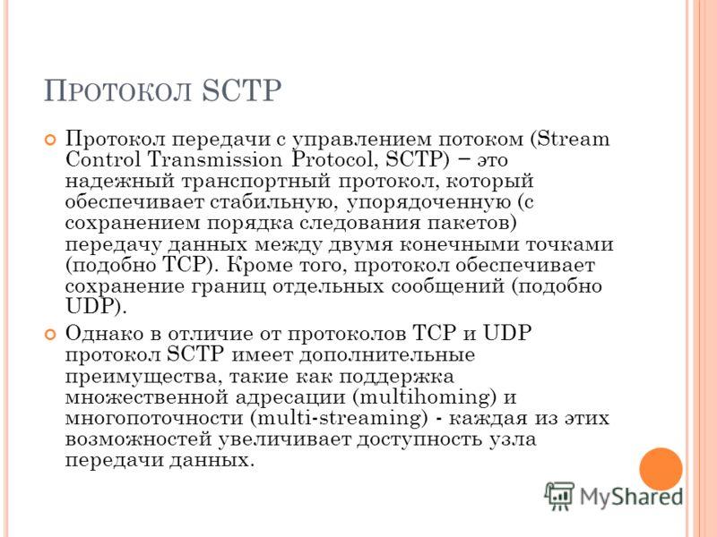 П РОТОКОЛ SCTP Протокол передачи с управлением потоком (Stream Control Transmission Protocol, SCTP) это надежный транспортный протокол, который обеспечивает стабильную, упорядоченную (с сохранением порядка следования пакетов) передачу данных между дв