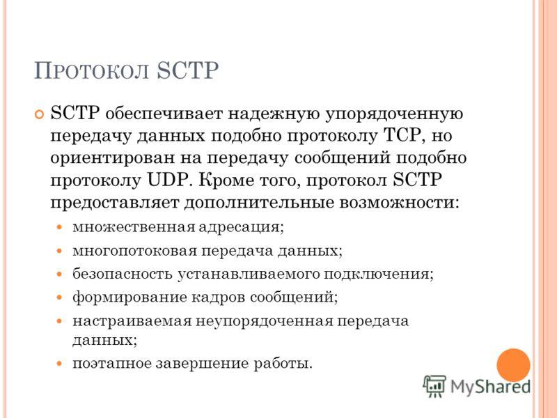 П РОТОКОЛ SCTP SCTP обеспечивает надежную упорядоченную передачу данных подобно протоколу TCP, но ориентирован на передачу сообщений подобно протоколу UDP. Кроме того, протокол SCTP предоставляет дополнительные возможности: множественная адресация; м