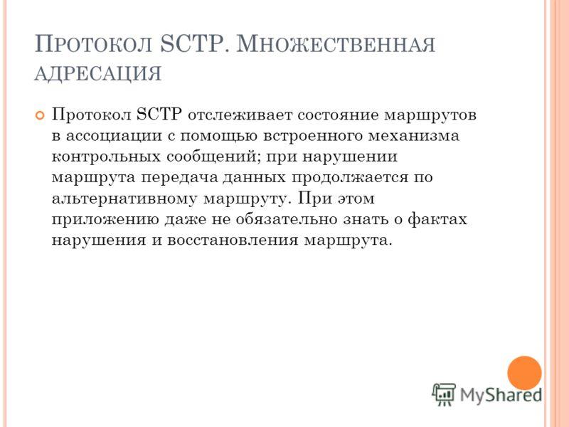 Протокол SCTP отслеживает состояние маршрутов в ассоциации с помощью встроенного механизма контрольных сообщений; при нарушении маршрута передача данных продолжается по альтернативному маршруту. При этом приложению даже не обязательно знать о фактах