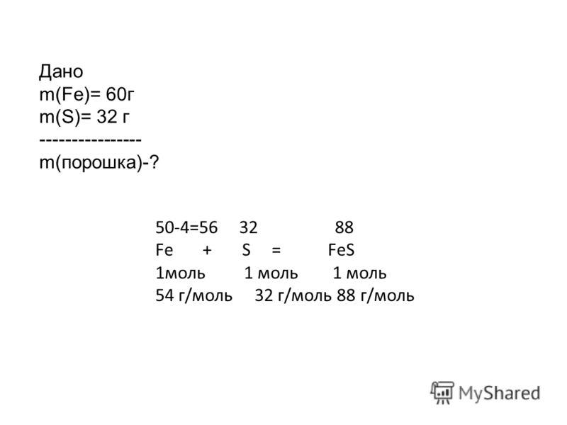 Дано m(Fe)= 60г m(S)= 32 г ---------------- m(порошка)-? 50-4=56 32 88 Fe + S = FeS 1моль 1 моль 1 моль 54 г/моль 32 г/моль 88 г/моль