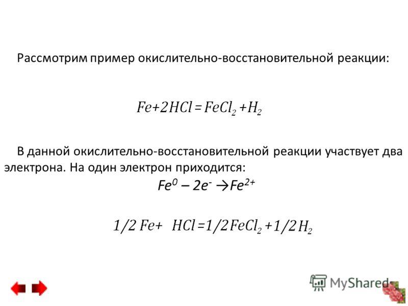 Рассмотрим пример окислительно-восстановительной реакции: В данной окислительно-восстановительной реакции участвует два электрона. На один электрон приходится: Fe 0 – 2e - Fe 2+