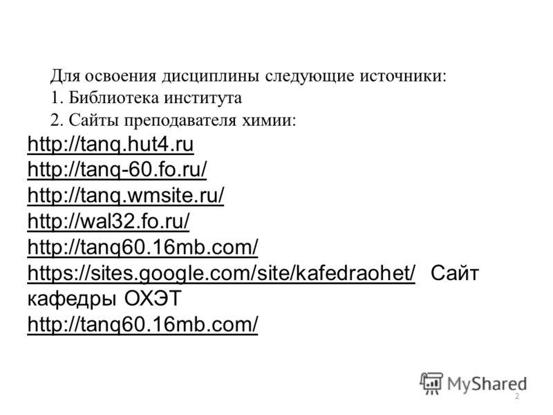 2 Для освоения дисциплины следующие источники: 1. Библиотека института 2. Сайты преподавателя химии: http://tanq.hut4.ru http://tanq-60.fo.ru/ http://tanq.wmsite.ru/ http://wal32.fo.ru/ http://tanq60.16mb.com/ https://sites.google.com/site/kafedraohe