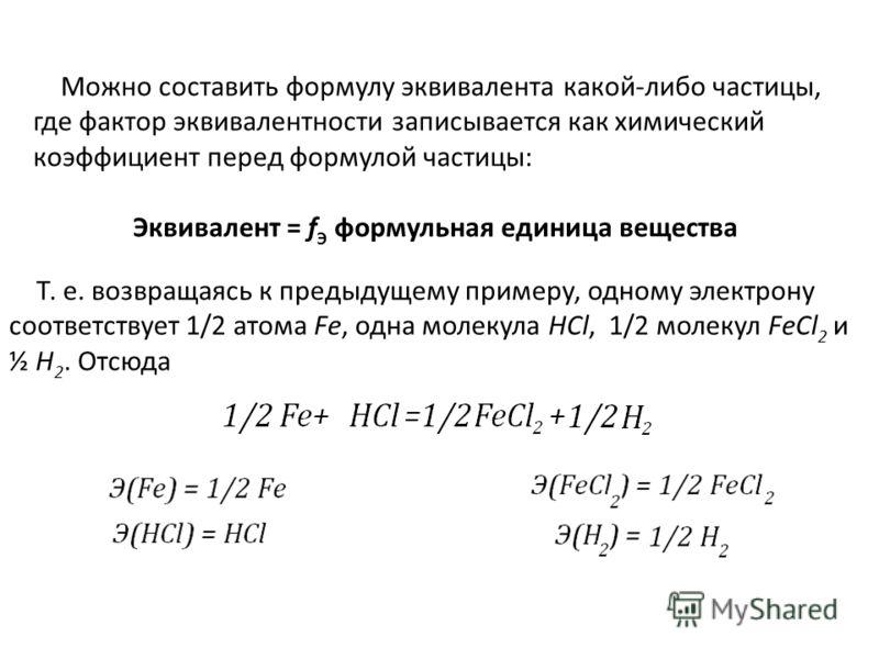 Можно составить формулу эквивалента какой-либо частицы, где фактор эквивалентности записывается как химический коэффициент перед формулой частицы: Эквивалент = f Э формульная единица вещества Т. е. возвращаясь к предыдущему примеру, одному электрону