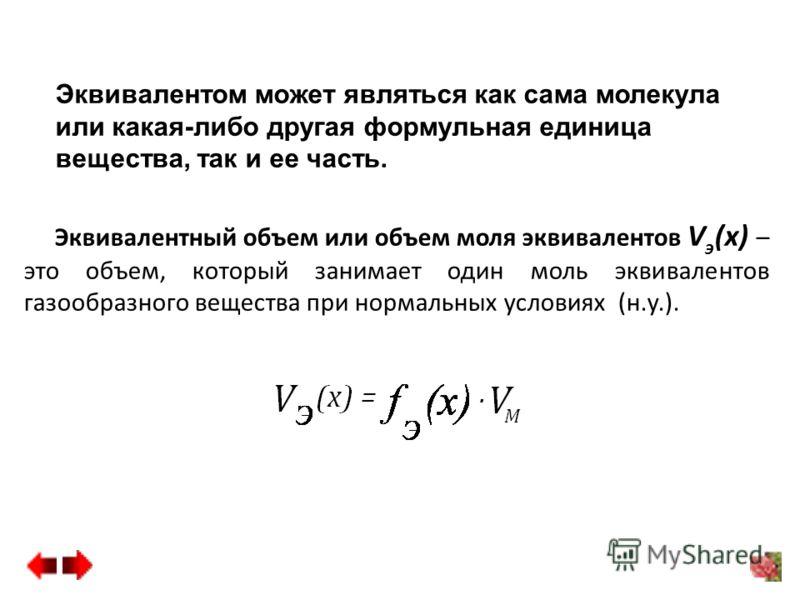 Эквивалентный объем или объем моля эквивалентов V э (х) – это объем, который занимает один моль эквивалентов газообразного вещества при нормальных условиях (н.у.). Эквивалентом может являться как сама молекула или какая-либо другая формульная единица