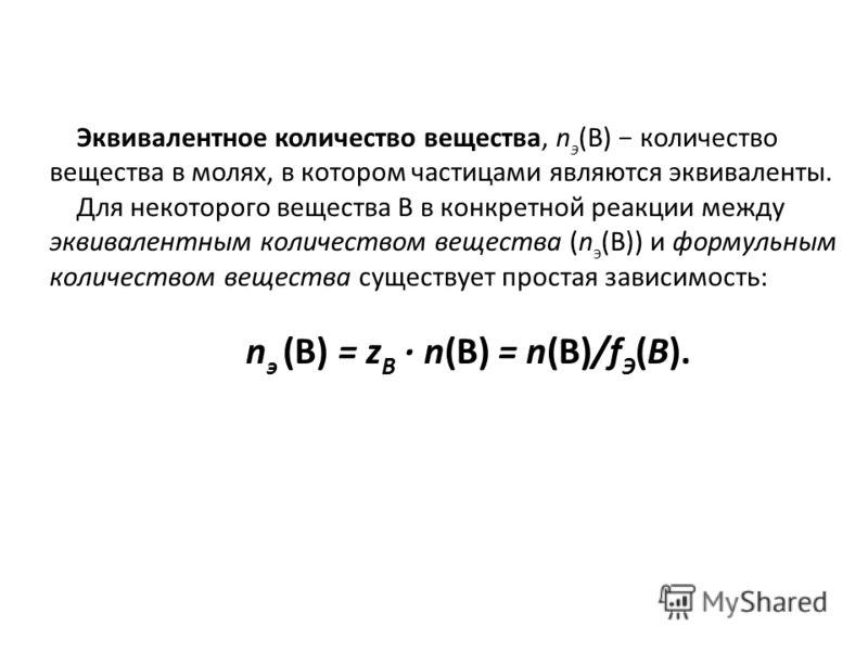 Эквивалентное количество вещества, n э (B) количество вещества в молях, в котором частицами являются эквиваленты. Для некоторого вещества В в конкретной реакции между эквивалентным количеством вещества (n э (B)) и формульным количеством вещества суще