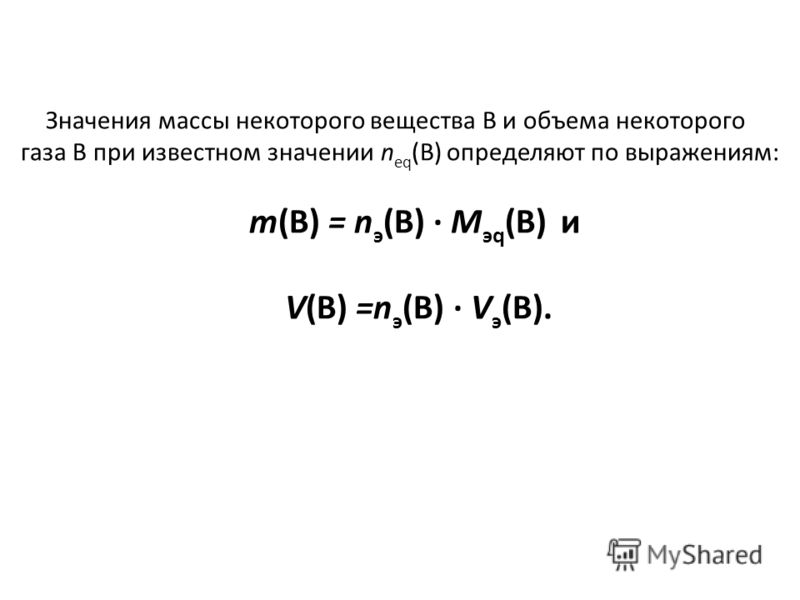 Значения массы некоторого вещества В и объема некоторого газа В при известном значении n eq (B) определяют по выражениям: т(B) = n э (B) · М эq (B) и V(B) =n э (B) · V э (B).